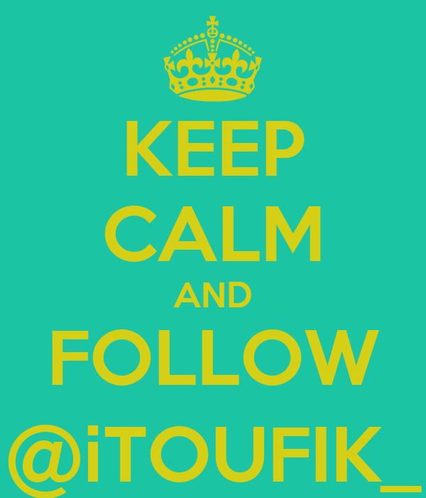 KEEP CALM AND FOLLOW @iTOUFIK_