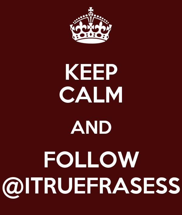 KEEP CALM AND FOLLOW @ITRUEFRASESS