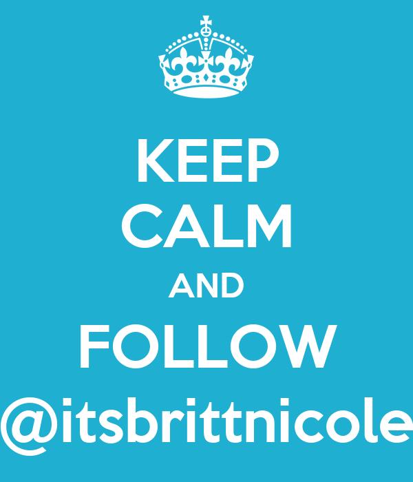 KEEP CALM AND FOLLOW @itsbrittnicole