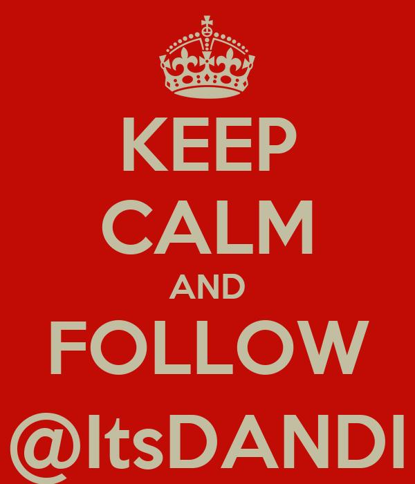 KEEP CALM AND FOLLOW @ItsDANDI