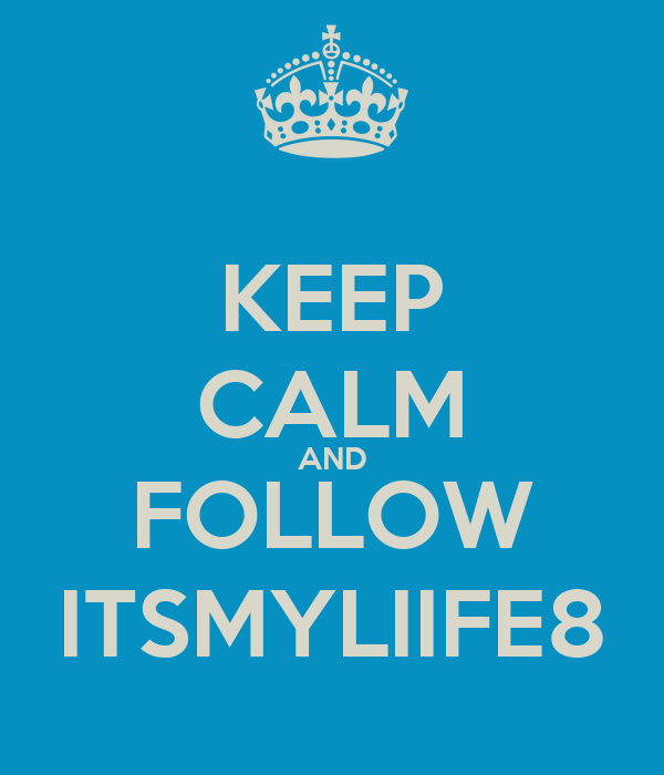 KEEP CALM AND FOLLOW ITSMYLIIFE8