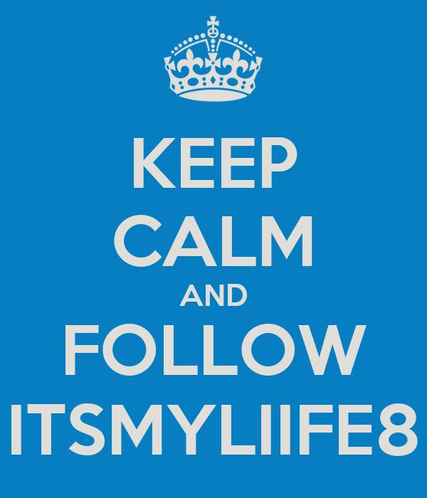 KEEP CALM AND FOLLOW ITSMYLIIFE8