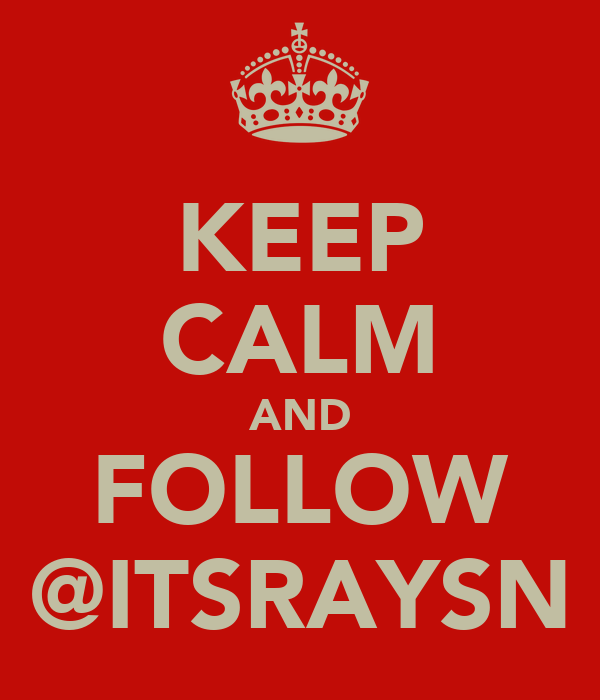 KEEP CALM AND FOLLOW @ITSRAYSN