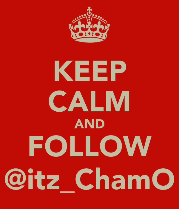 KEEP CALM AND FOLLOW @itz_ChamO