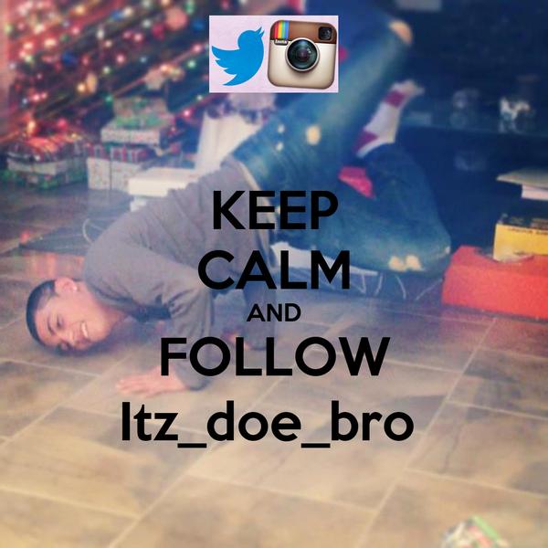 KEEP CALM AND FOLLOW Itz_doe_bro