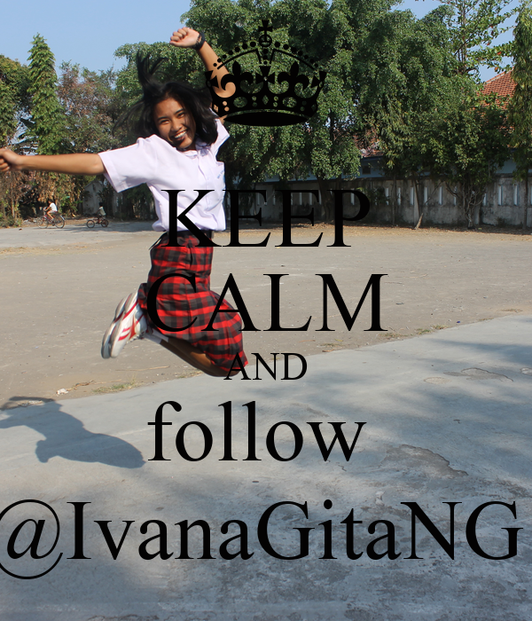 KEEP CALM AND follow  @IvanaGitaNG