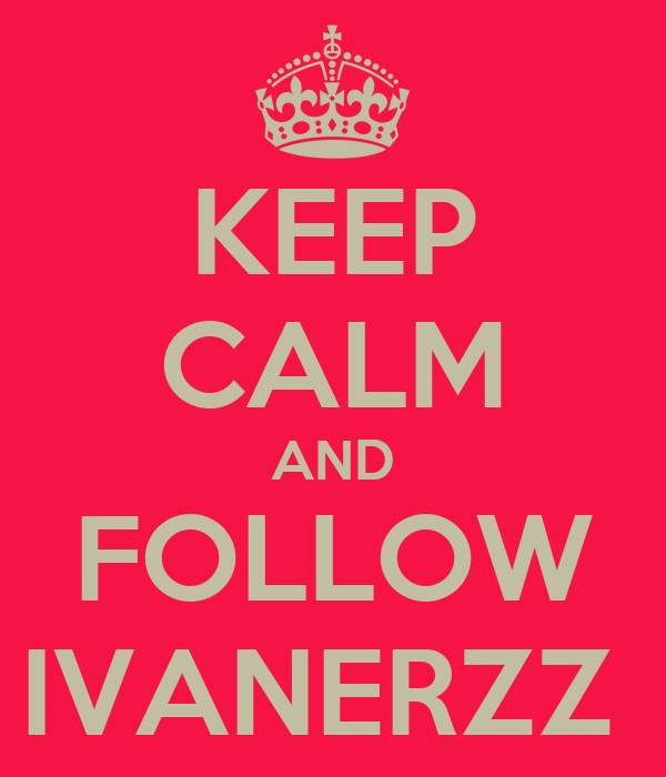 KEEP CALM AND FOLLOW IVANERZZ