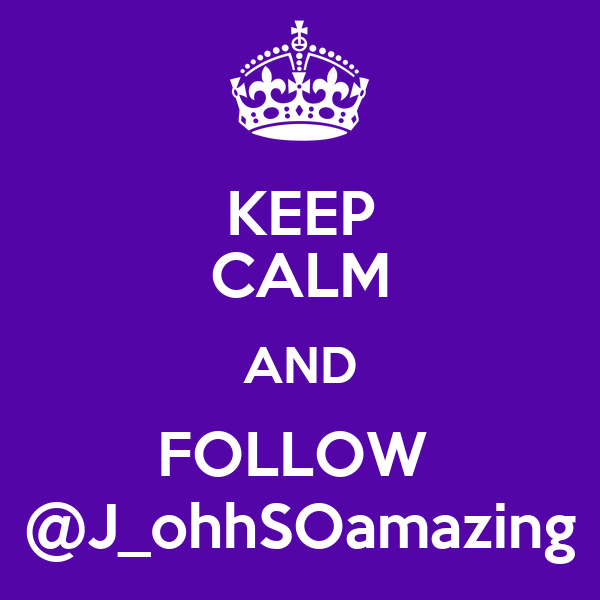 KEEP CALM AND FOLLOW  @J_ohhSOamazing