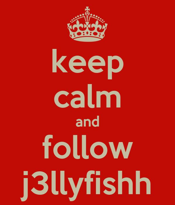 keep calm and follow j3llyfishh