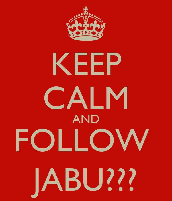 KEEP CALM AND FOLLOW  JABU???