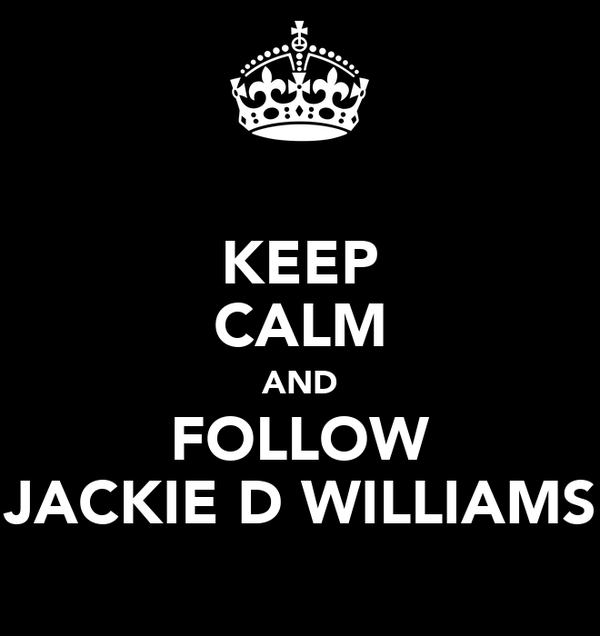 KEEP CALM AND FOLLOW JACKIE D WILLIAMS