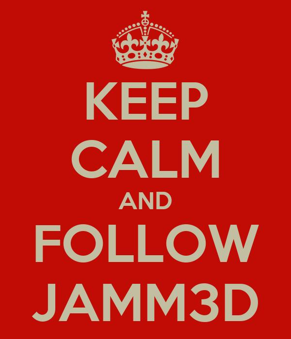 KEEP CALM AND FOLLOW JAMM3D