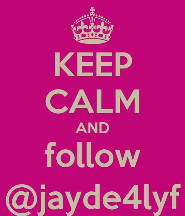 KEEP CALM AND follow @jayde4lyf
