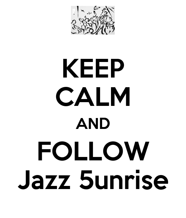 KEEP CALM AND FOLLOW Jazz 5unrise