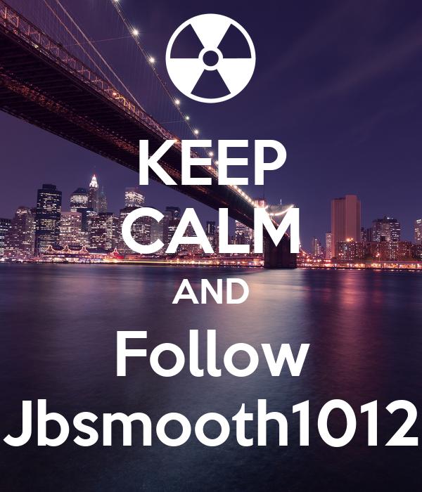 KEEP CALM AND Follow Jbsmooth1012
