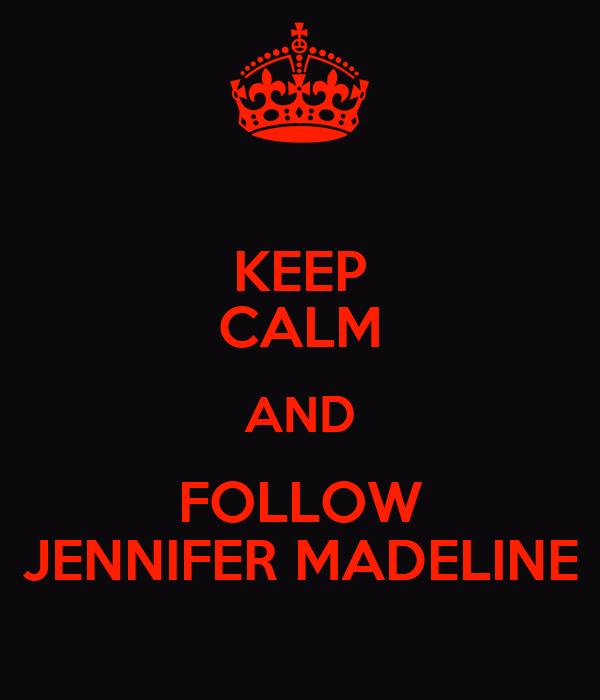 KEEP CALM AND FOLLOW JENNIFER MADELINE
