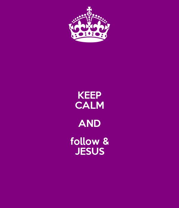 KEEP CALM AND follow & JESUS
