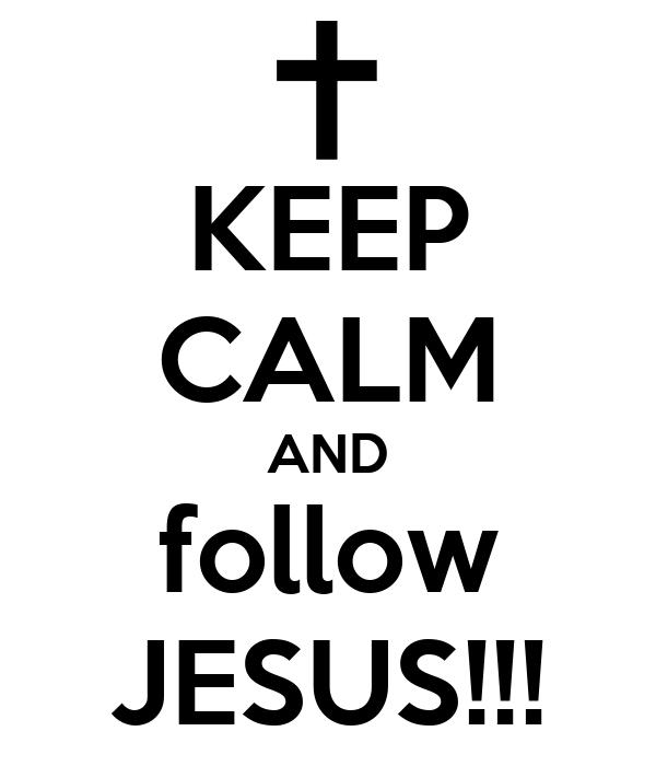 KEEP CALM AND follow JESUS!!!