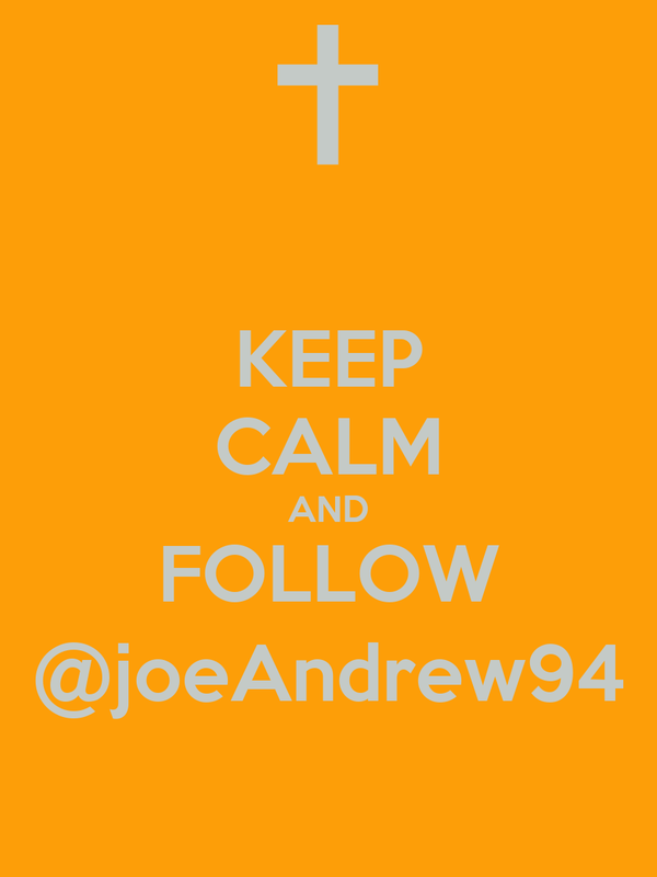 KEEP CALM AND FOLLOW @joeAndrew94