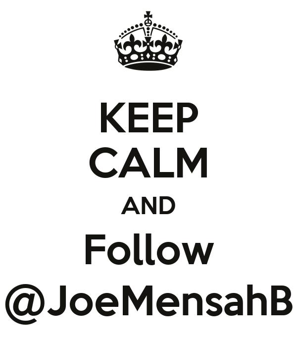 KEEP CALM AND Follow @JoeMensahB