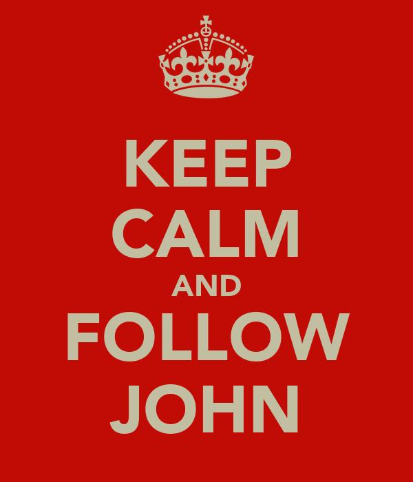 KEEP CALM AND FOLLOW JOHN