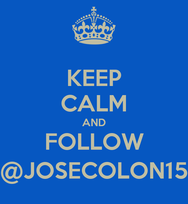KEEP CALM AND FOLLOW @JOSECOLON15