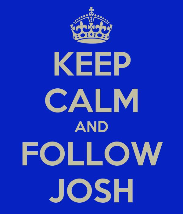 KEEP CALM AND FOLLOW JOSH