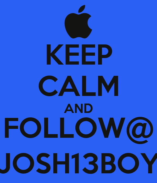 KEEP CALM AND FOLLOW@ JOSH13BOY