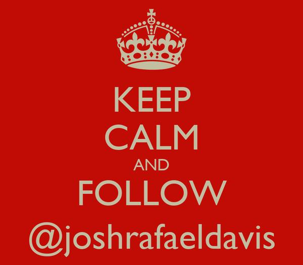 KEEP CALM AND FOLLOW @joshrafaeldavis