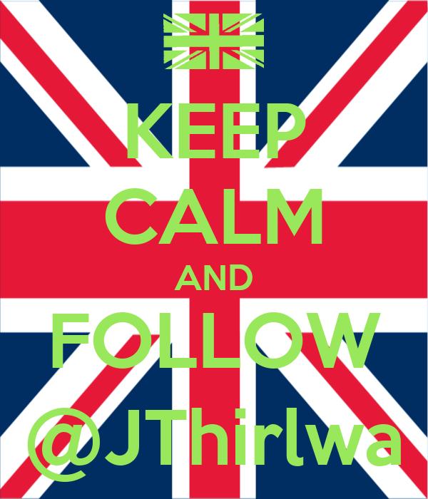KEEP CALM AND FOLLOW @JThirlwa