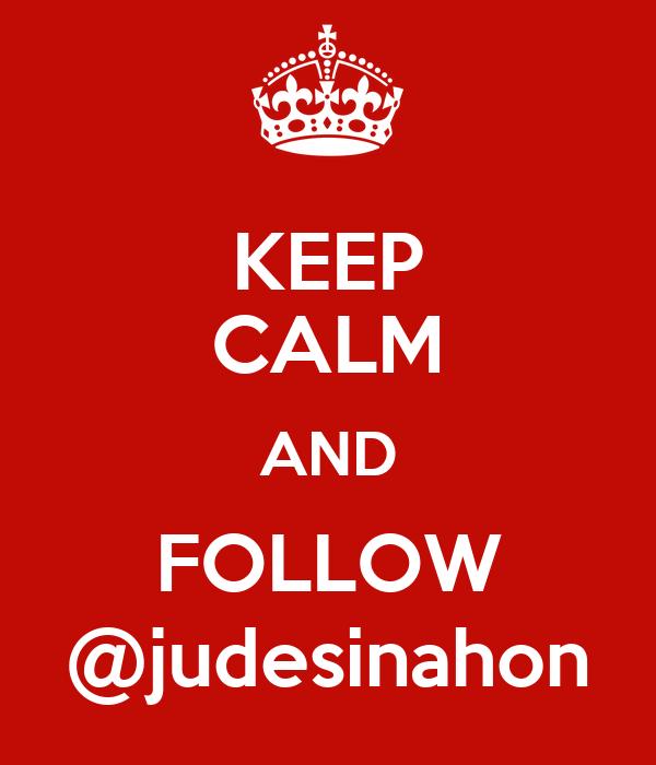 KEEP CALM AND FOLLOW @judesinahon