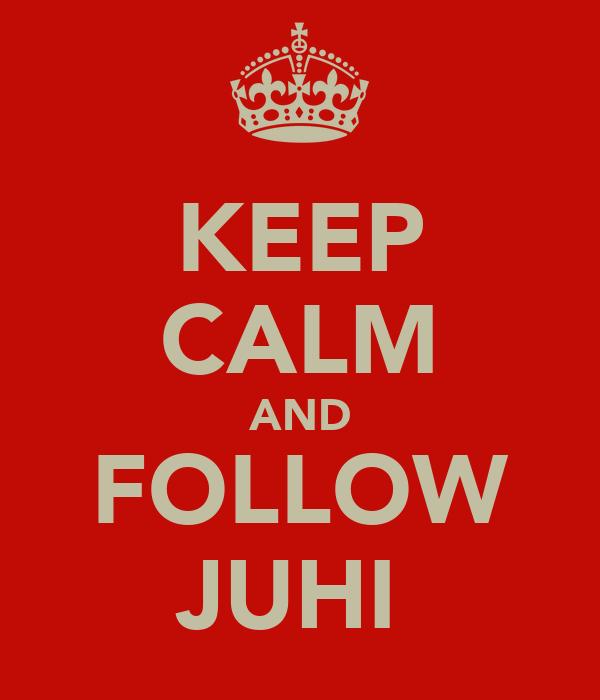 KEEP CALM AND FOLLOW JUHI