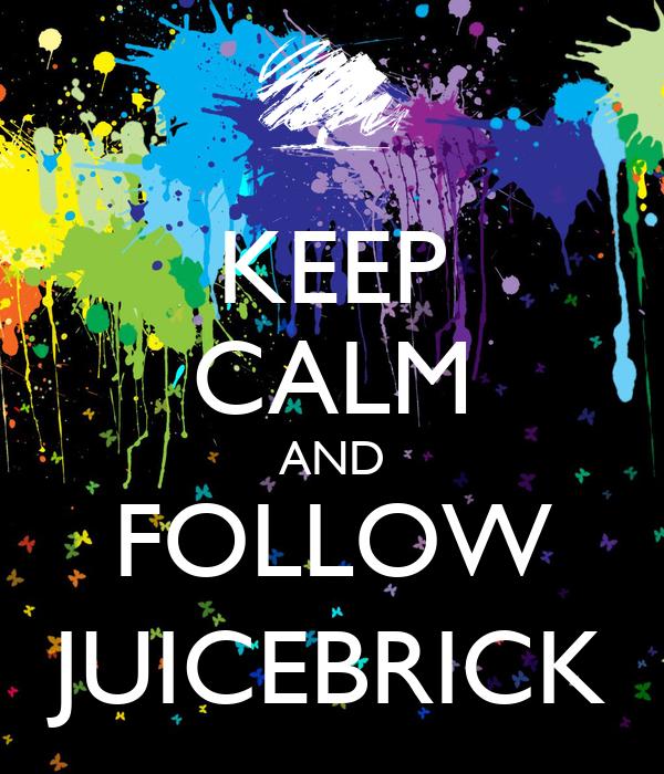 KEEP CALM AND FOLLOW JUICEBRICK