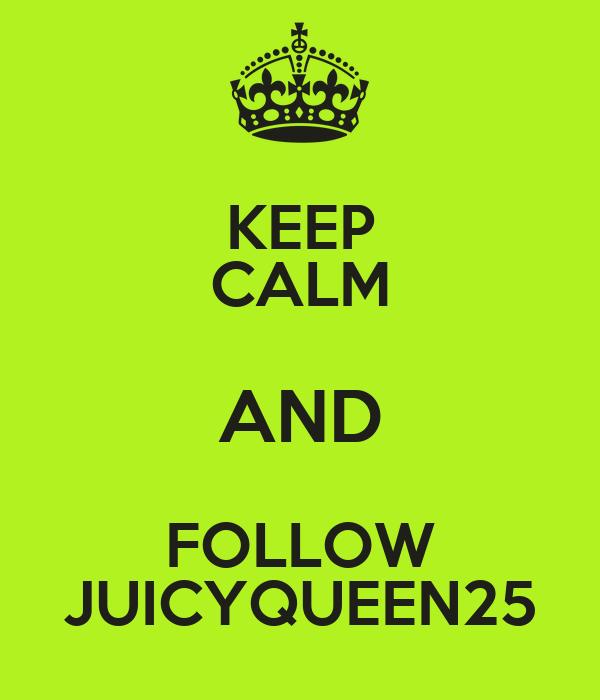 KEEP CALM AND FOLLOW JUICYQUEEN25