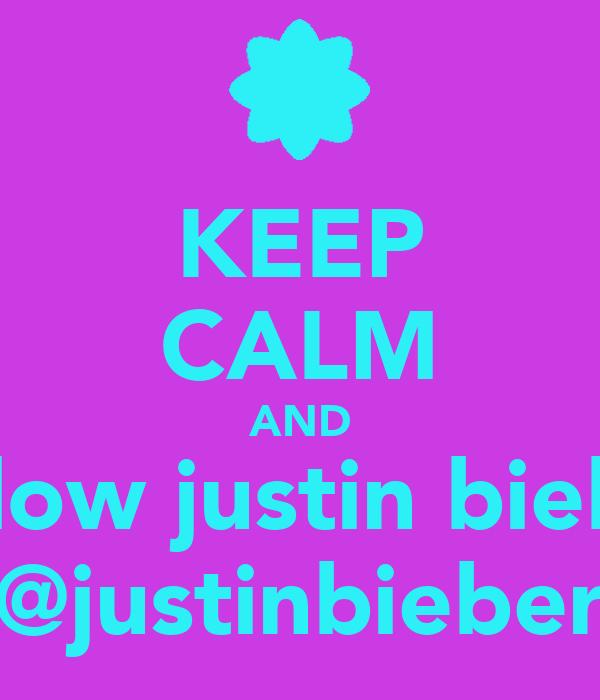 KEEP CALM AND follow justin bieber @justinbieber