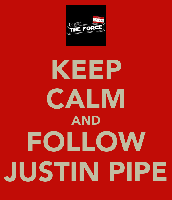 KEEP CALM AND FOLLOW JUSTIN PIPE