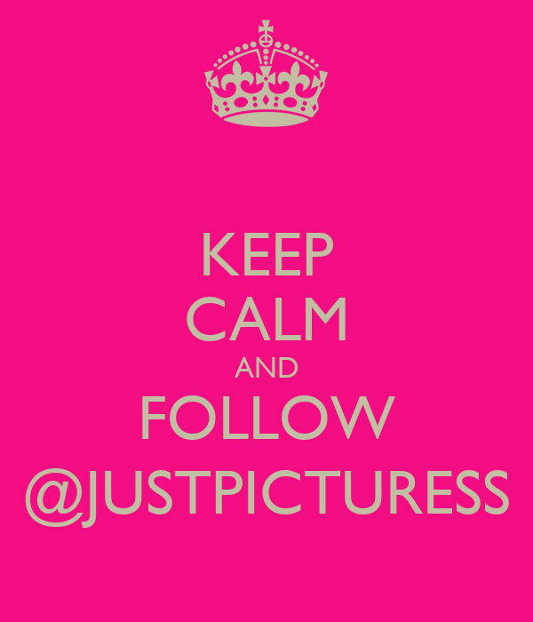 KEEP CALM AND FOLLOW @JUSTPICTURESS