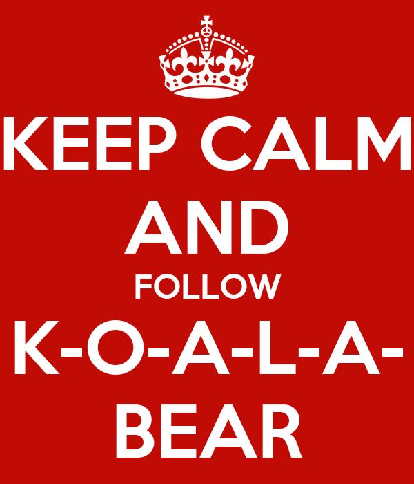 KEEP CALM AND FOLLOW K-O-A-L-A- BEAR