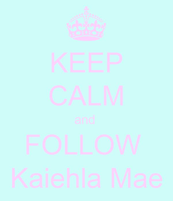 KEEP CALM and  FOLLOW   Kaiehla Mae