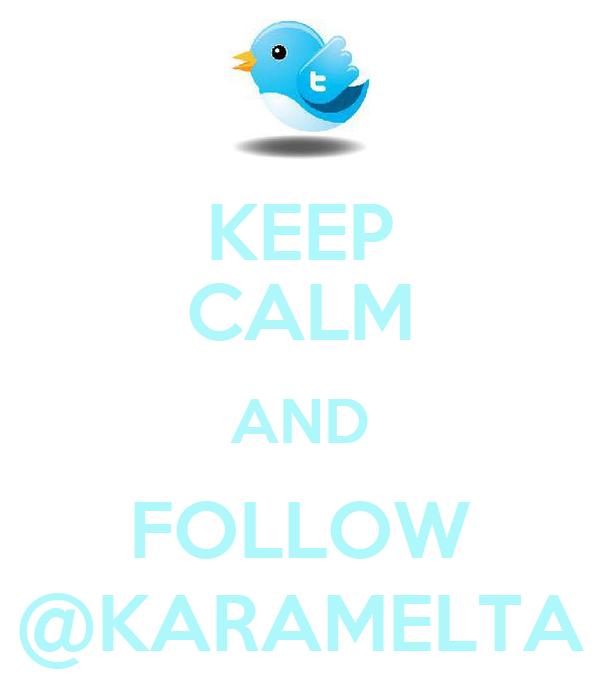 KEEP CALM AND FOLLOW @KARAMELTA