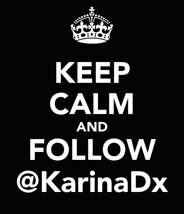 KEEP CALM AND FOLLOW @KarinaDx