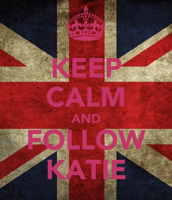 KEEP CALM AND FOLLOW KATIE