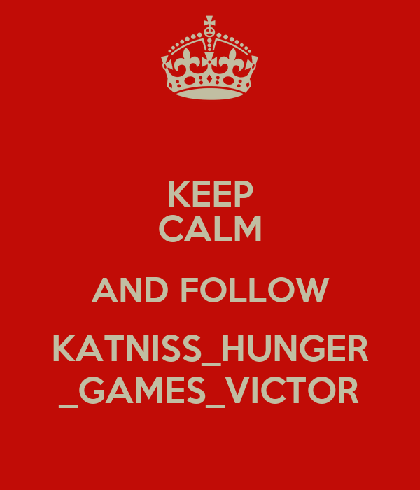 KEEP CALM AND FOLLOW KATNISS_HUNGER _GAMES_VICTOR