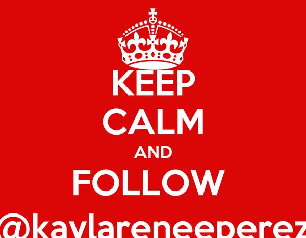 KEEP CALM AND FOLLOW  @kaylareneeperez