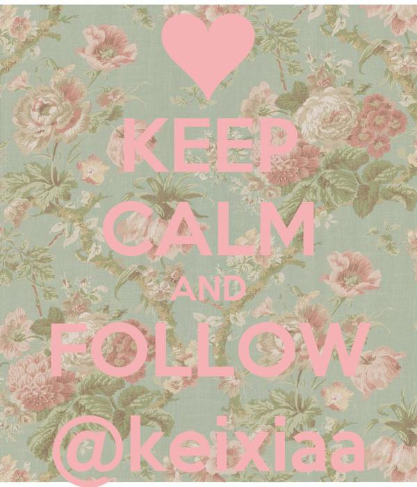 KEEP CALM AND FOLLOW @keixiaa