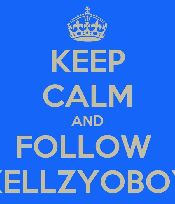 KEEP CALM AND FOLLOW  KELLZYOBOY