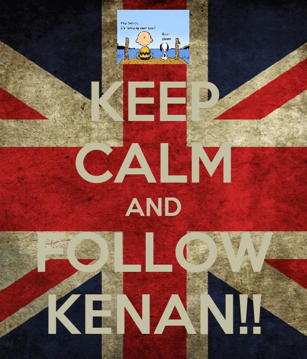 KEEP CALM AND FOLLOW KENAN!!