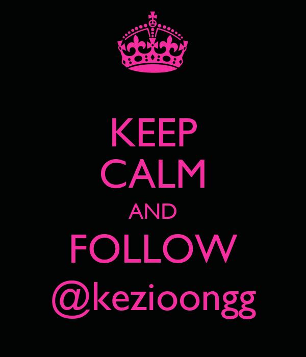 KEEP CALM AND FOLLOW @kezioongg