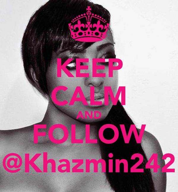 KEEP CALM AND FOLLOW @Khazmin242