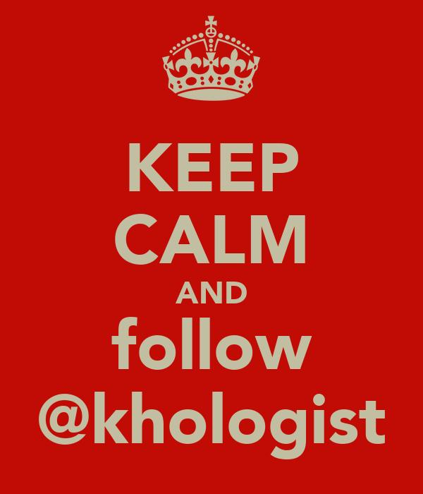 KEEP CALM AND follow @khologist